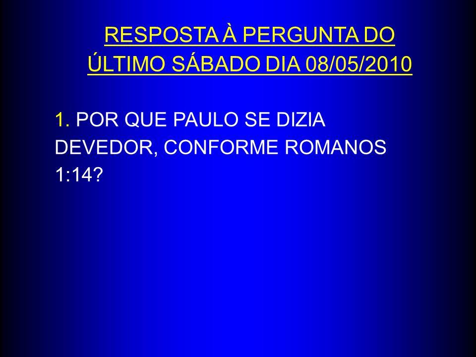RESPOSTA À PERGUNTA DO ÚLTIMO SÁBADO DIA 08/05/2010 1. POR QUE PAULO SE DIZIA DEVEDOR, CONFORME ROMANOS 1:14?