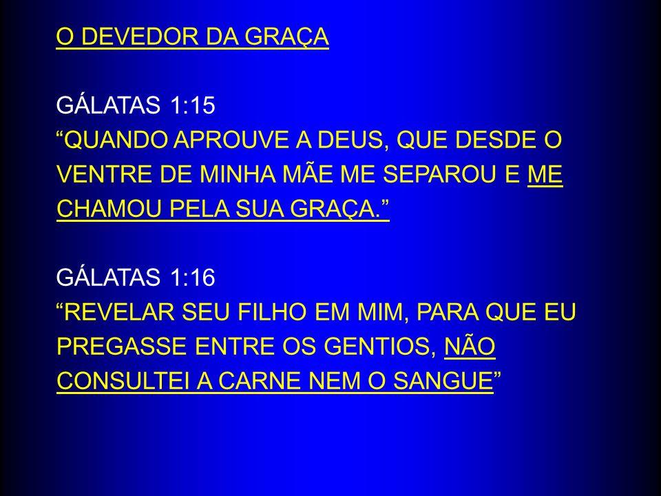 O DEVEDOR DA GRAÇA GÁLATAS 1:15 QUANDO APROUVE A DEUS, QUE DESDE O VENTRE DE MINHA MÃE ME SEPAROU E ME CHAMOU PELA SUA GRAÇA. GÁLATAS 1:16 REVELAR SEU