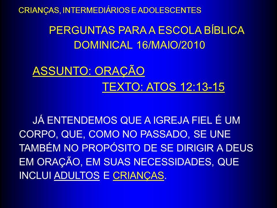 PERGUNTAS PARA A ESCOLA BÍBLICA DOMINICAL 16/MAIO/2010 ASSUNTO: ORAÇÃO TEXTO: ATOS 12:13-15 JÁ ENTENDEMOS QUE A IGREJA FIEL É UM CORPO, QUE, COMO NO P
