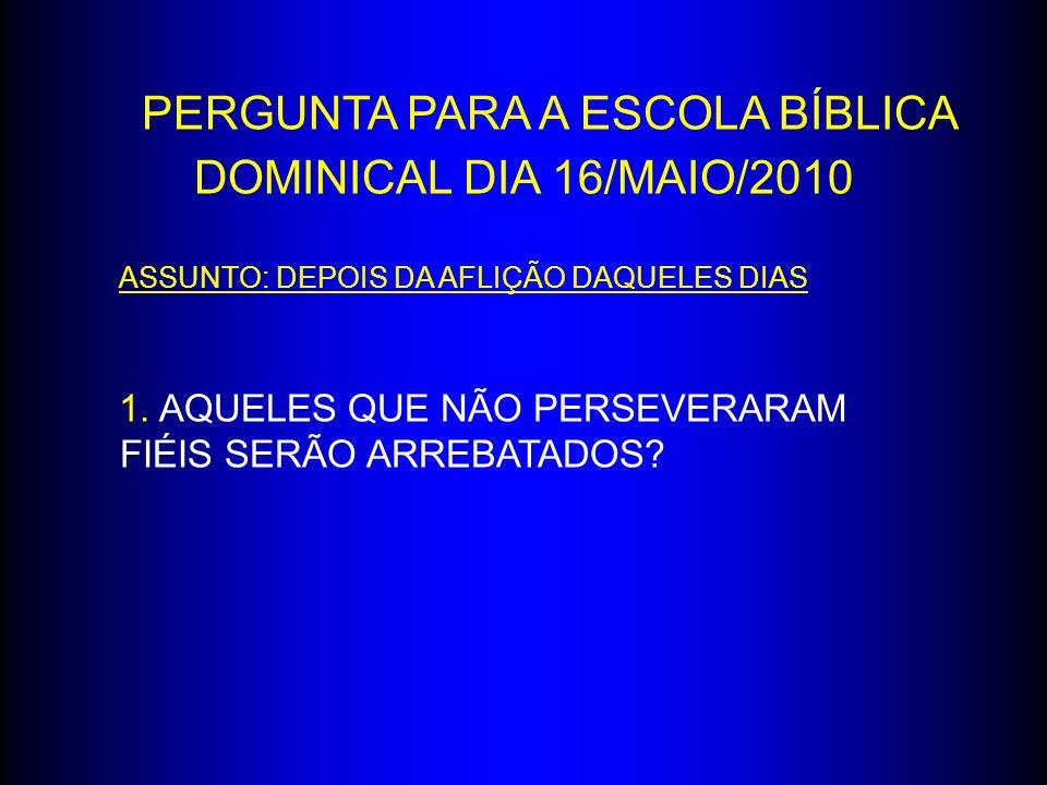 PERGUNTA PARA A ESCOLA BÍBLICA DOMINICAL DIA 16/MAIO/2010 ASSUNTO: DEPOIS DA AFLIÇÃO DAQUELES DIAS 1. AQUELES QUE NÃO PERSEVERARAM FIÉIS SERÃO ARREBAT