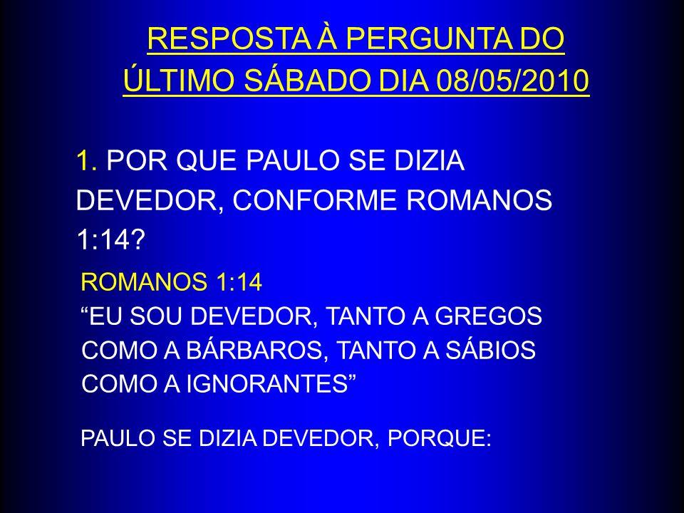 RESPOSTA À PERGUNTA DO ÚLTIMO SÁBADO DIA 08/05/2010 1. POR QUE PAULO SE DIZIA DEVEDOR, CONFORME ROMANOS 1:14? ROMANOS 1:14 EU SOU DEVEDOR, TANTO A GRE
