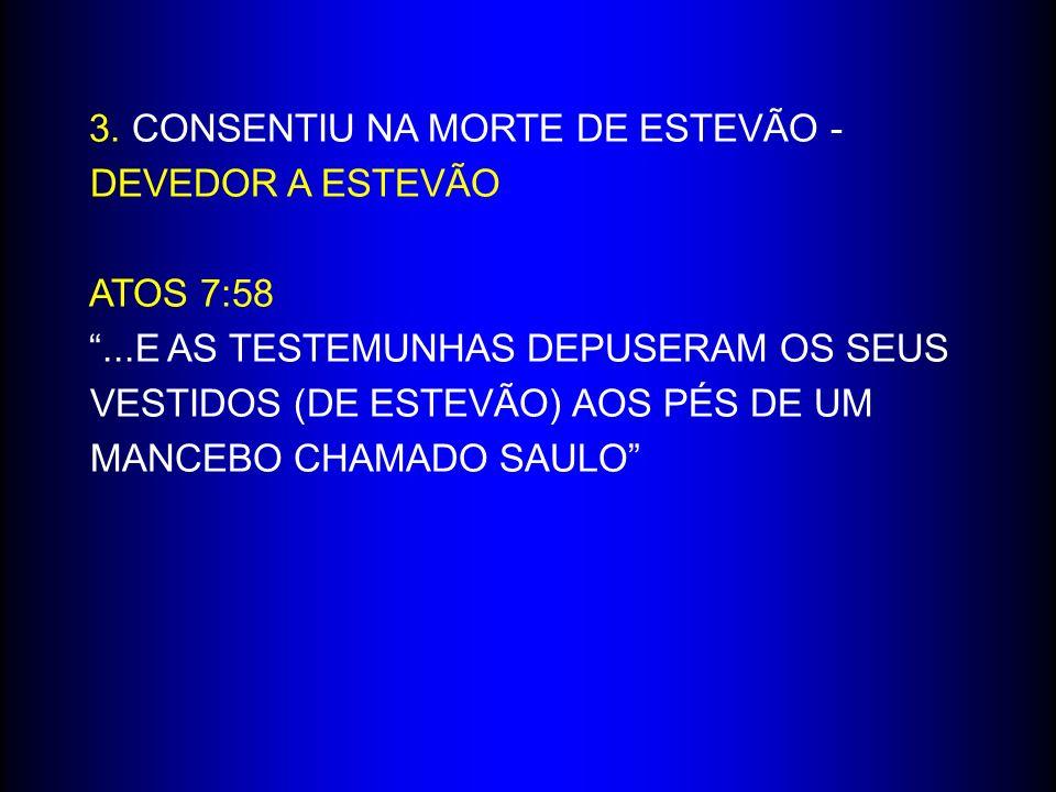 3. CONSENTIU NA MORTE DE ESTEVÃO - DEVEDOR A ESTEVÃO ATOS 7:58...E AS TESTEMUNHAS DEPUSERAM OS SEUS VESTIDOS (DE ESTEVÃO) AOS PÉS DE UM MANCEBO CHAMAD