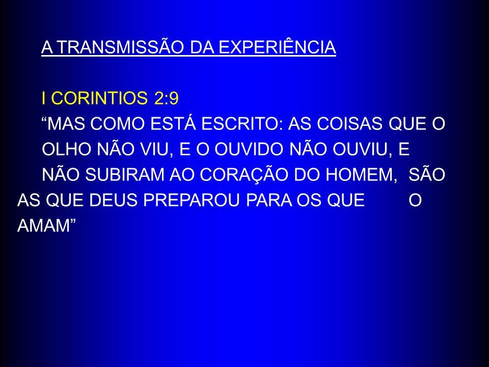 A TRANSMISSÃO DA EXPERIÊNCIA I CORINTIOS 2:9 MAS COMO ESTÁ ESCRITO: AS COISAS QUE O OLHO NÃO VIU, E O OUVIDO NÃO OUVIU, E NÃO SUBIRAM AO CORAÇÃO DO HOMEM, SÃO AS QUE DEUS PREPAROU PARA OS QUE O AMAM