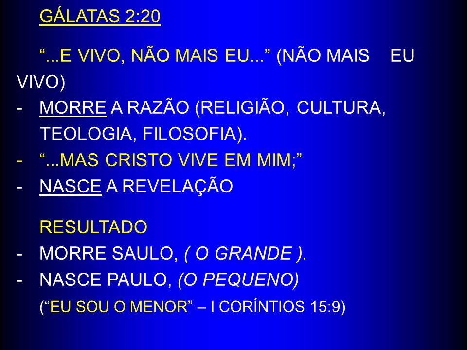 GÁLATAS 2:20...E VIVO, NÃO MAIS EU... (NÃO MAIS EU VIVO) -MORRE A RAZÃO (RELIGIÃO, CULTURA, TEOLOGIA, FILOSOFIA). -...MAS CRISTO VIVE EM MIM; -NASCE A