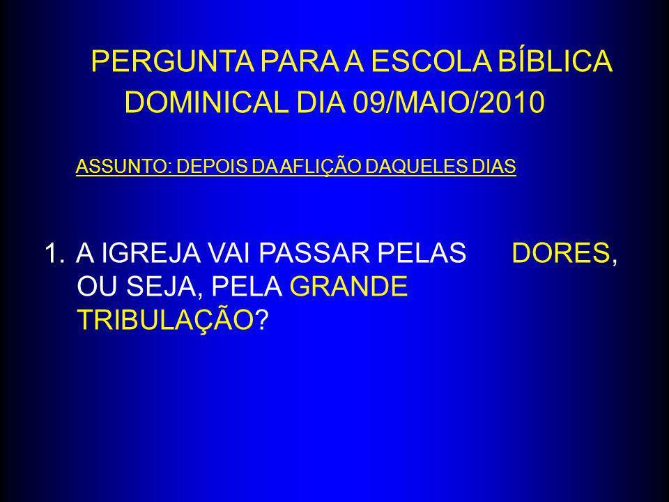 PERGUNTA PARA A ESCOLA BÍBLICA DOMINICAL DIA 09/MAIO/2010 ASSUNTO: DEPOIS DA AFLIÇÃO DAQUELES DIAS 1.A IGREJA VAI PASSAR PELAS DORES, OU SEJA, PELA GR