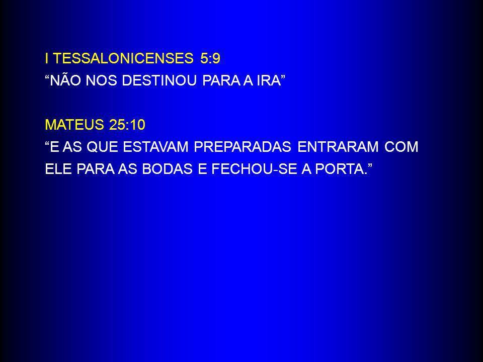 I TESSALONICENSES 5:9 NÃO NOS DESTINOU PARA A IRA MATEUS 25:10 E AS QUE ESTAVAM PREPARADAS ENTRARAM COM ELE PARA AS BODAS E FECHOU-SE A PORTA.