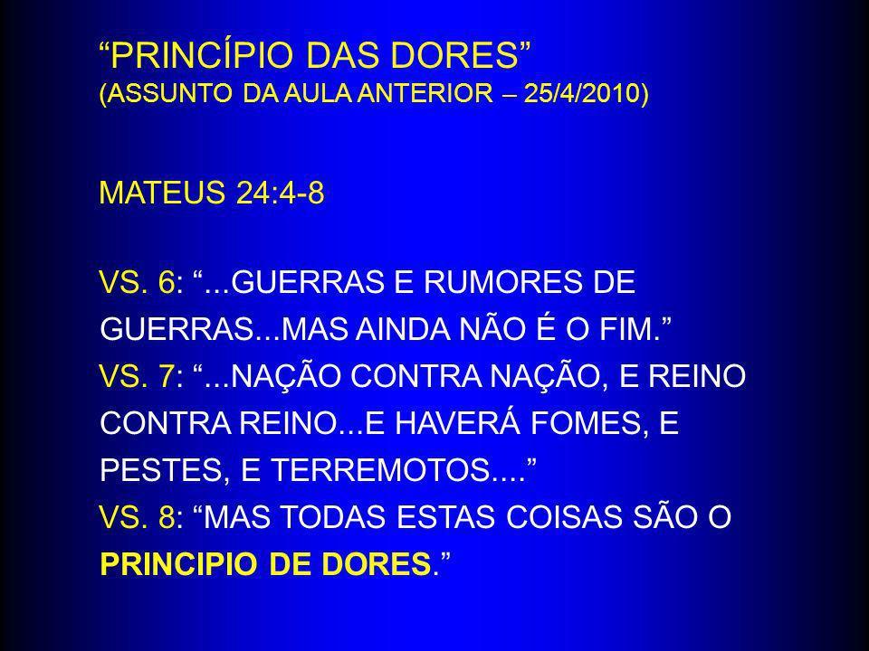 PRINCÍPIO DAS DORES (ASSUNTO DA AULA ANTERIOR – 25/4/2010) MATEUS 24:4-8 VS. 6:...GUERRAS E RUMORES DE GUERRAS...MAS AINDA NÃO É O FIM. VS. 7:...NAÇÃO