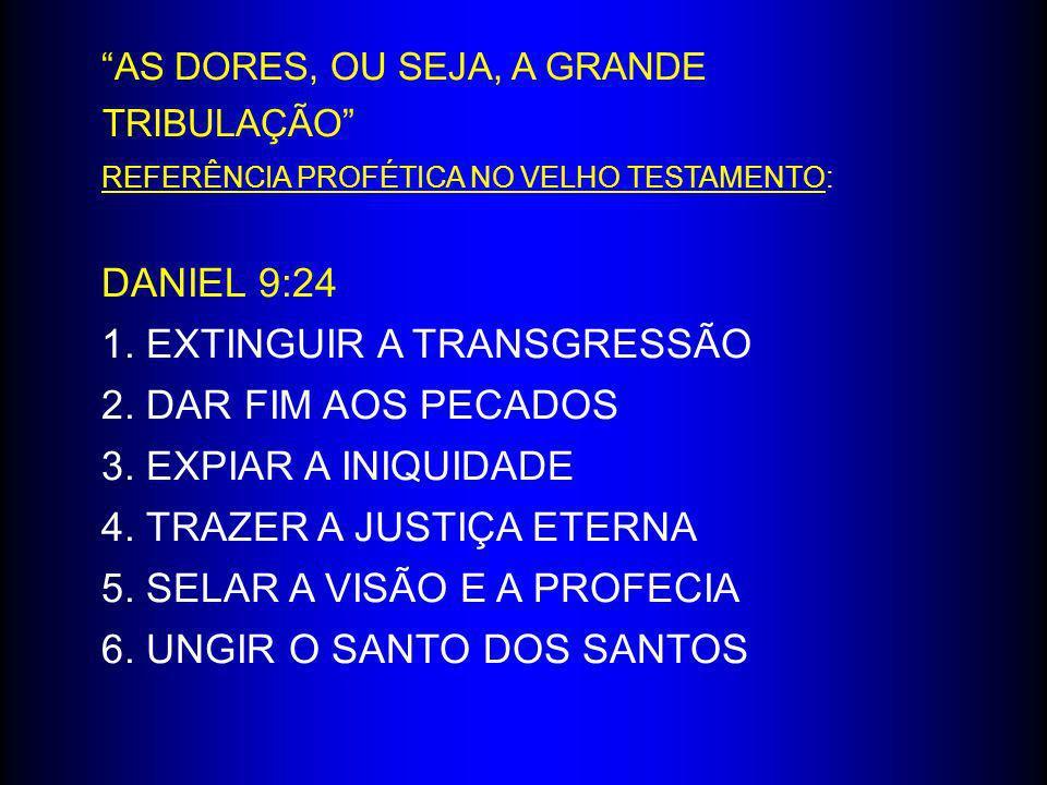 AS DORES, OU SEJA, A GRANDE TRIBULAÇÃO REFERÊNCIA PROFÉTICA NO VELHO TESTAMENTO: DANIEL 9:24 1. EXTINGUIR A TRANSGRESSÃO 2. DAR FIM AOS PECADOS 3. EXP