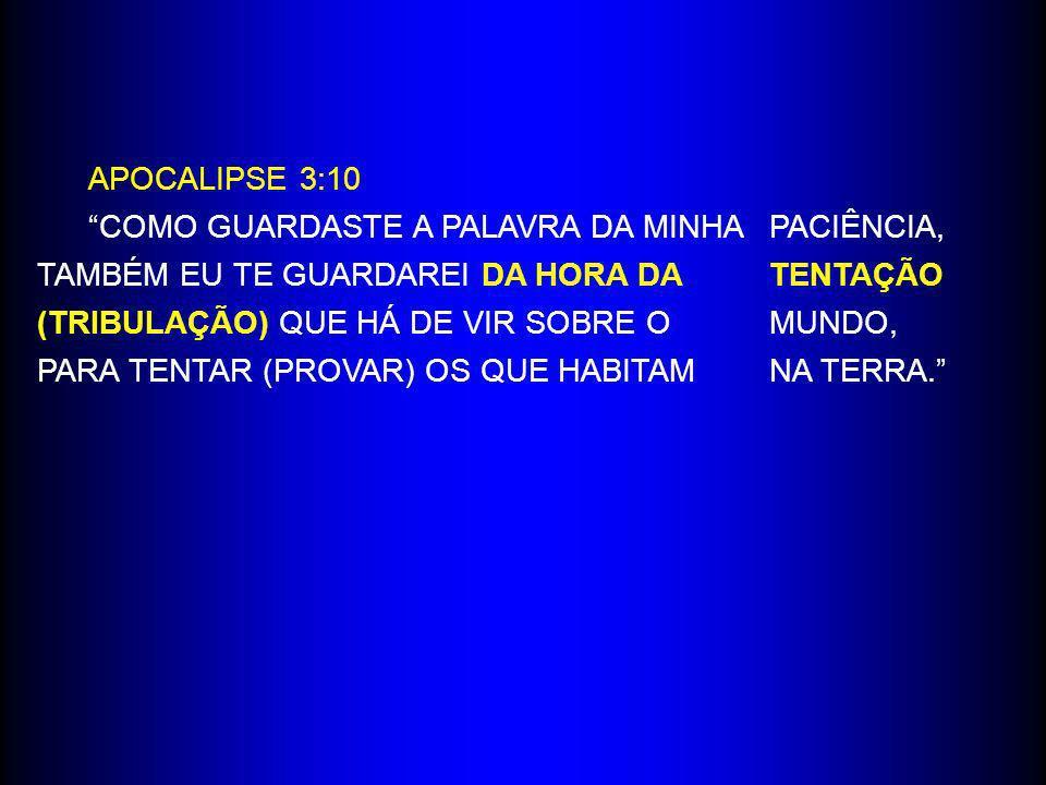 APOCALIPSE 3:10 COMO GUARDASTE A PALAVRA DA MINHA PACIÊNCIA, TAMBÉM EU TE GUARDAREI DA HORA DA TENTAÇÃO (TRIBULAÇÃO) QUE HÁ DE VIR SOBRE O MUNDO, PARA