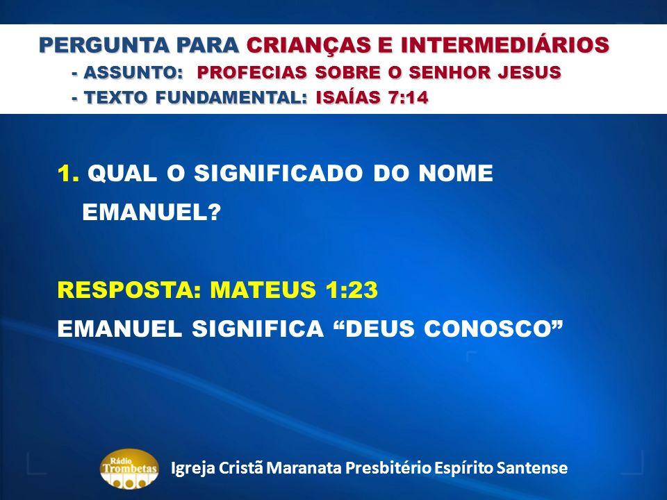 PERGUNTA PARA CRIANÇAS E INTERMEDIÁRIOS - ASSUNTO: PROFECIAS SOBRE O SENHOR JESUS - TEXTO FUNDAMENTAL: ISAÍAS 7:14 1. QUAL O SIGNIFICADO DO NOME EMANU