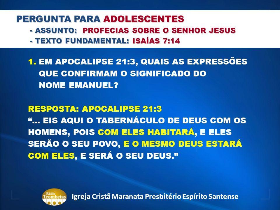 PERGUNTA PARA ADOLESCENTES - ASSUNTO: PROFECIAS SOBRE O SENHOR JESUS - TEXTO FUNDAMENTAL: ISAÍAS 7:14 1. EM APOCALIPSE 21:3, QUAIS AS EXPRESSÕES QUE C