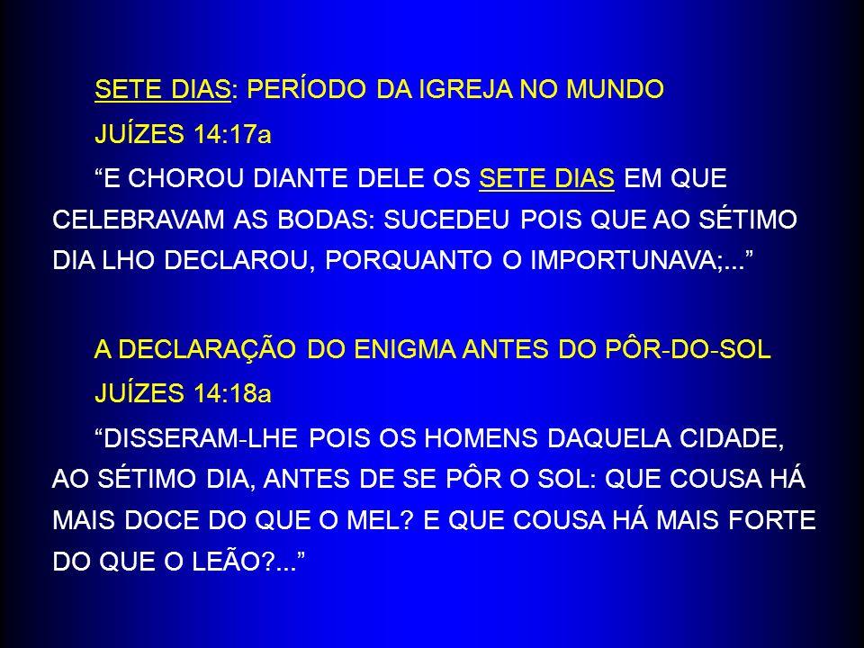 SETE DIAS: PERÍODO DA IGREJA NO MUNDO JUÍZES 14:17a E CHOROU DIANTE DELE OS SETE DIAS EM QUE CELEBRAVAM AS BODAS: SUCEDEU POIS QUE AO SÉTIMO DIA LHO DECLAROU, PORQUANTO O IMPORTUNAVA;...