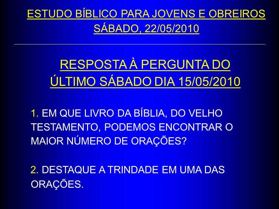 RESPOSTA À PERGUNTA DO ÚLTIMO SÁBADO DIA 15/05/2010 1. EM QUE LIVRO DA BÍBLIA, DO VELHO TESTAMENTO, PODEMOS ENCONTRAR O MAIOR NÚMERO DE ORAÇÕES? 2. DE