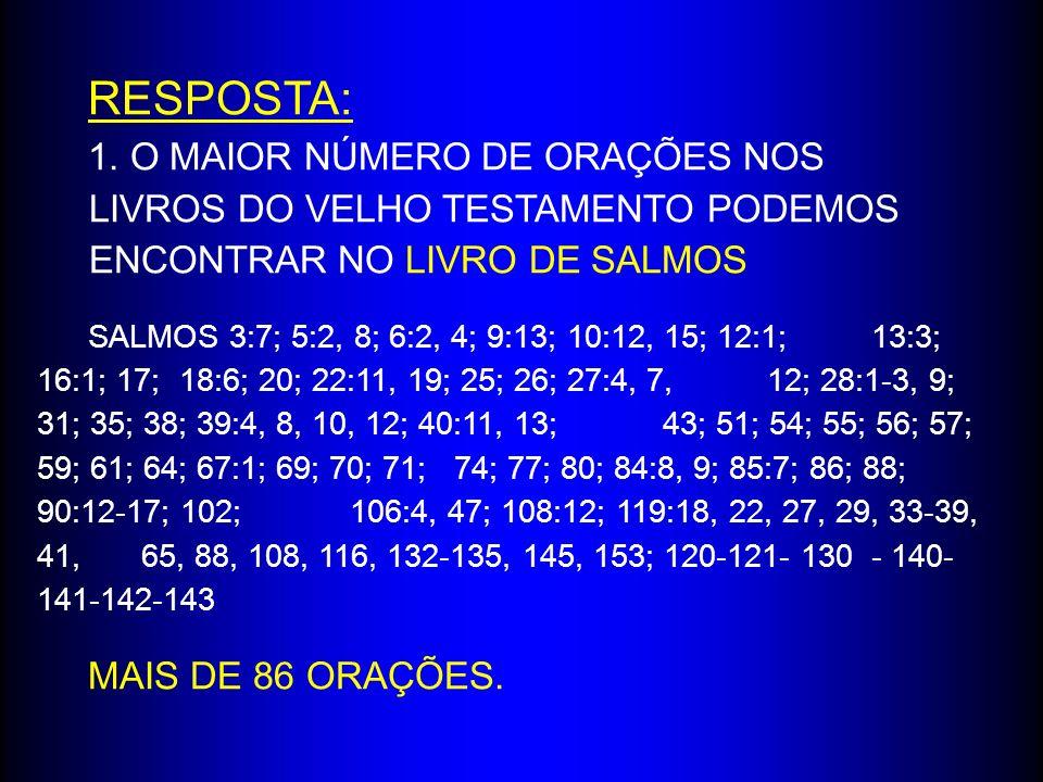 RESPOSTA: 1. O MAIOR NÚMERO DE ORAÇÕES NOS LIVROS DO VELHO TESTAMENTO PODEMOS ENCONTRAR NO LIVRO DE SALMOS SALMOS 3:7; 5:2, 8; 6:2, 4; 9:13; 10:12, 15