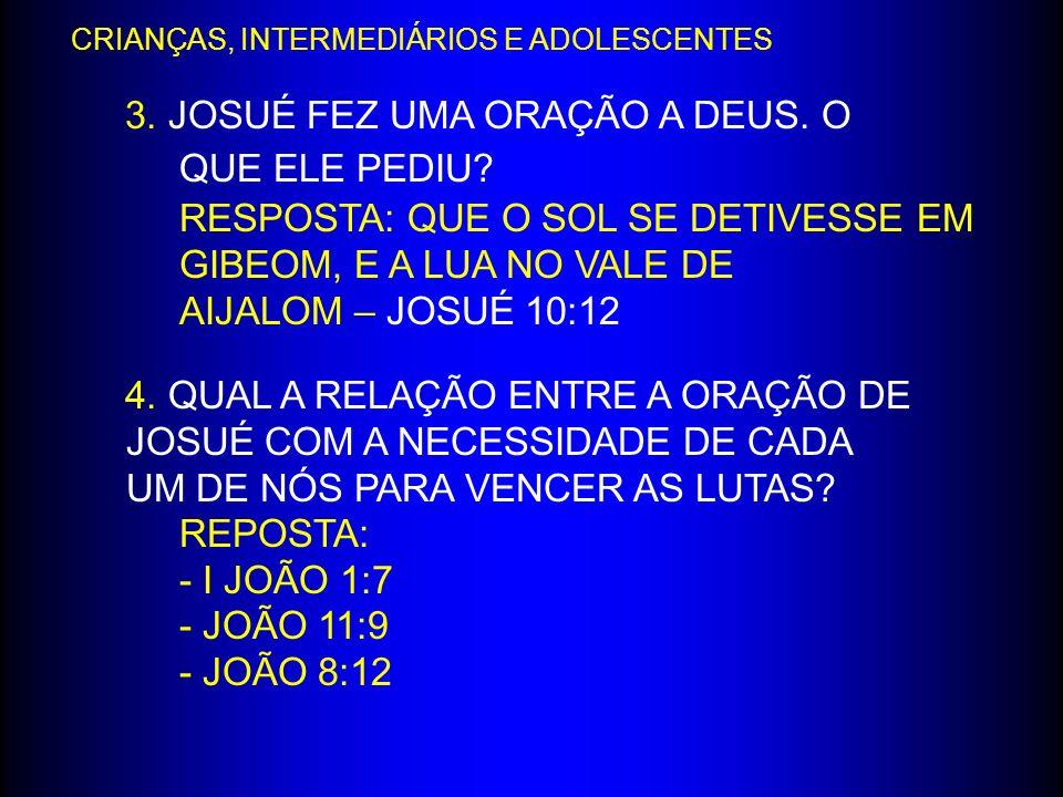 3. JOSUÉ FEZ UMA ORAÇÃO A DEUS. O QUE ELE PEDIU? RESPOSTA: QUE O SOL SE DETIVESSE EM GIBEOM, E A LUA NO VALE DE AIJALOM – JOSUÉ 10:12 4. QUAL A RELAÇÃ