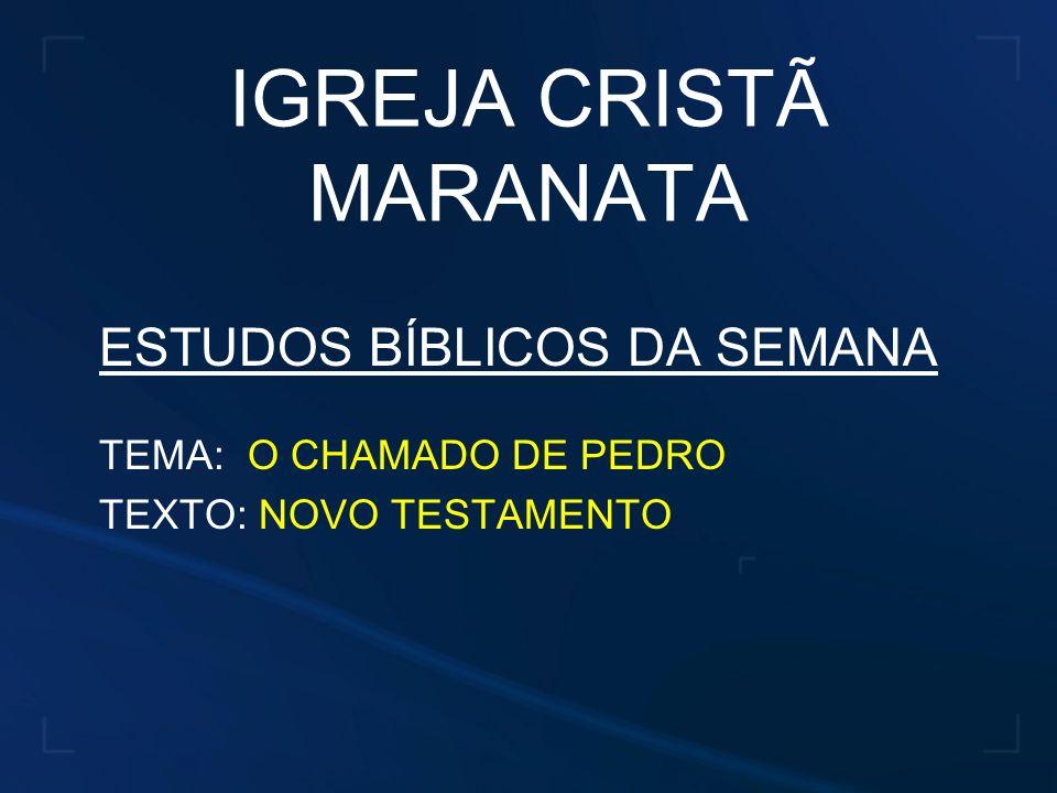 IGREJA CRISTÃ MARANATA ESTUDOS BÍBLICOS DA SEMANA TEMA: O CHAMADO DE PEDRO TEXTO: NOVO TESTAMENTO