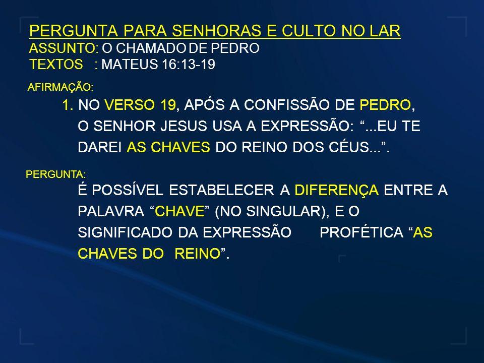PERGUNTA PARA SENHORAS E CULTO NO LAR ASSUNTO: O CHAMADO DE PEDRO TEXTOS : MATEUS 16:13-19 1. NO VERSO 19, APÓS A CONFISSÃO DE PEDRO, O SENHOR JESUS U