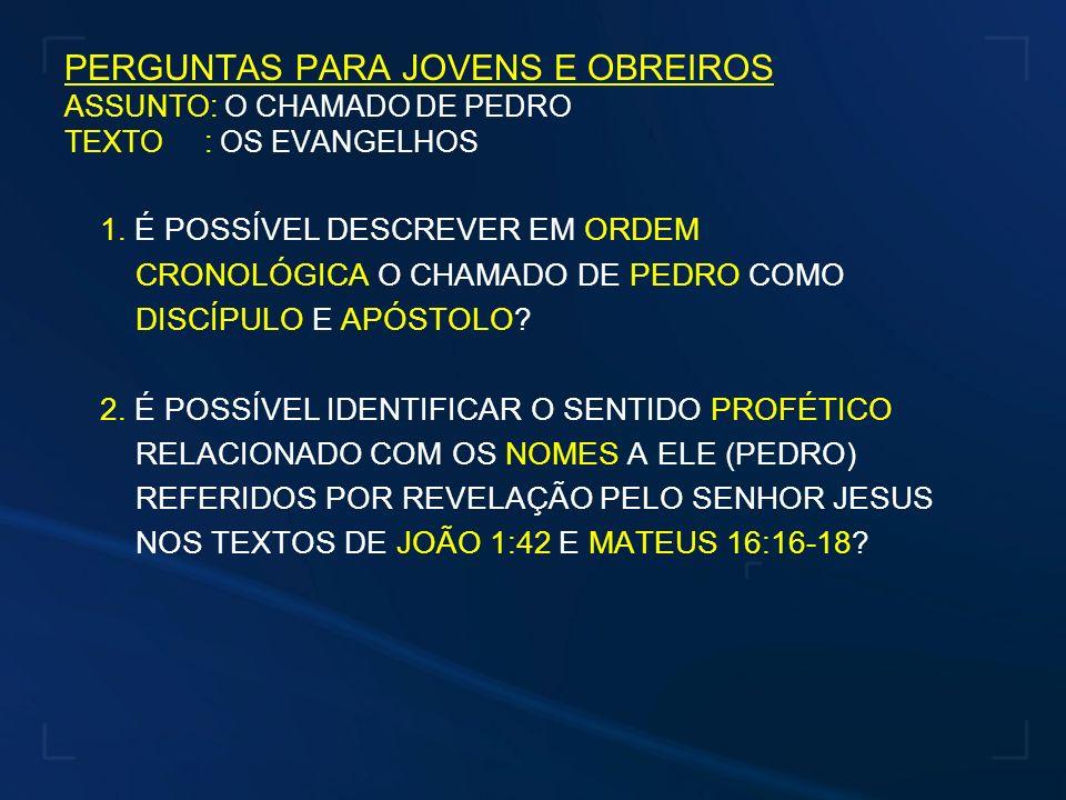 PERGUNTAS PARA JOVENS E OBREIROS ASSUNTO: O CHAMADO DE PEDRO TEXTO : OS EVANGELHOS 1. É POSSÍVEL DESCREVER EM ORDEM CRONOLÓGICA O CHAMADO DE PEDRO COM