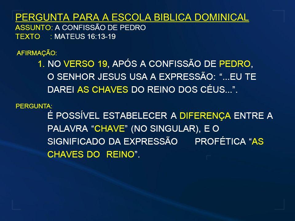 PERGUNTA PARA A ESCOLA BIBLICA DOMINICAL ASSUNTO: A CONFISSÃO DE PEDRO TEXTO : MATEUS 16:13-19 1. NO VERSO 19, APÓS A CONFISSÃO DE PEDRO, O SENHOR JES