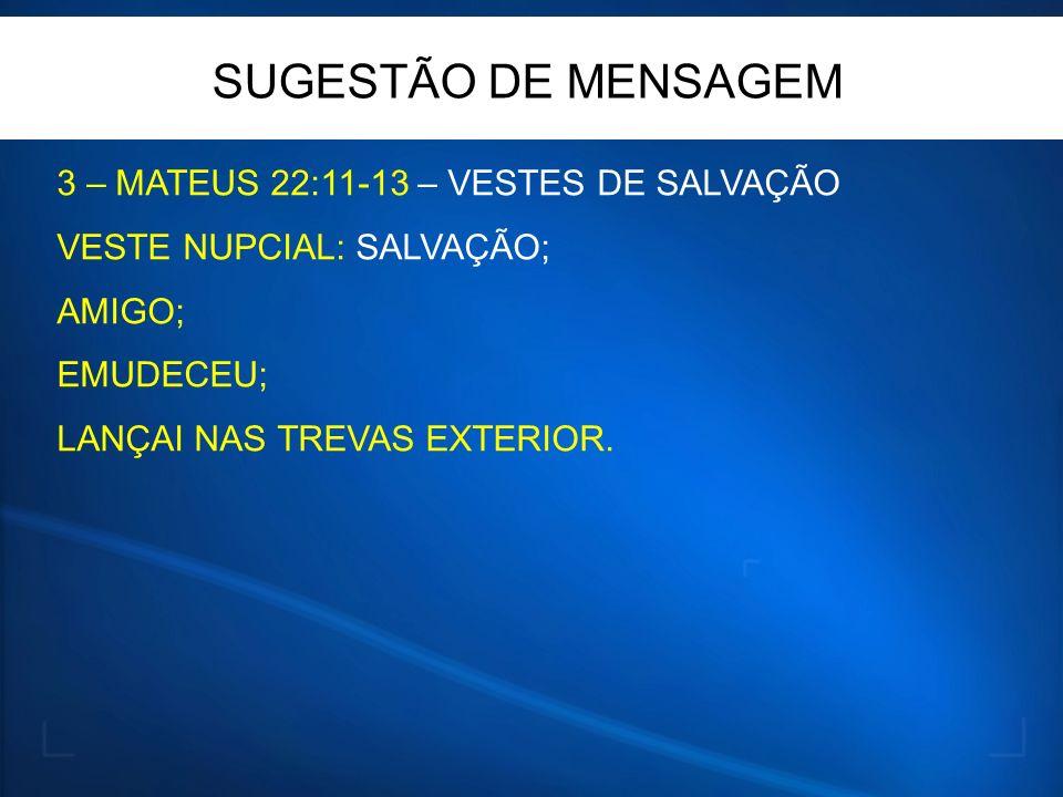3 – MATEUS 22:11-13 – VESTES DE SALVAÇÃO VESTE NUPCIAL: SALVAÇÃO; AMIGO; EMUDECEU; LANÇAI NAS TREVAS EXTERIOR. SUGESTÃO DE MENSAGEM