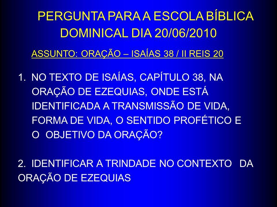 PERGUNTA PARA A ESCOLA BÍBLICA DOMINICAL DIA 20/06/2010 ASSUNTO: ORAÇÃO – ISAÍAS 38 / II REIS 20 1.NO TEXTO DE ISAÍAS, CAPÍTULO 38, NA ORAÇÃO DE EZEQU