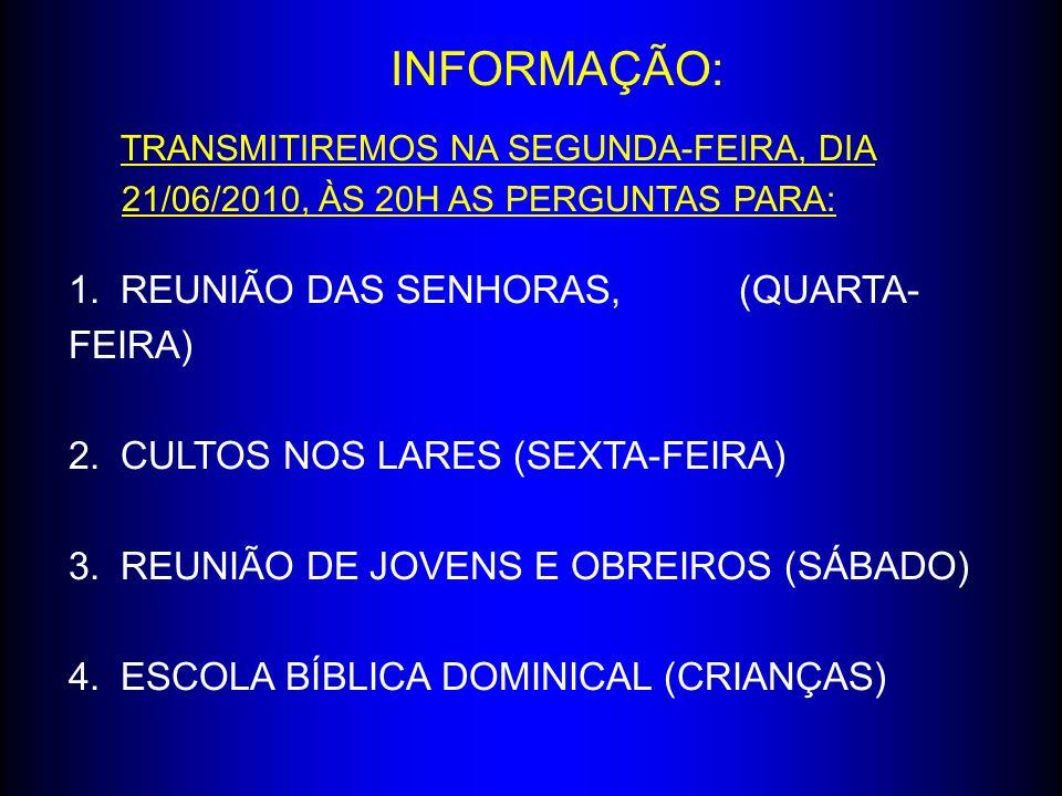 INFORMAÇÃO: TRANSMITIREMOS NA SEGUNDA-FEIRA, DIA 21/06/2010, ÀS 20H AS PERGUNTAS PARA: 1.REUNIÃO DAS SENHORAS, (QUARTA- FEIRA) 2.CULTOS NOS LARES (SEX