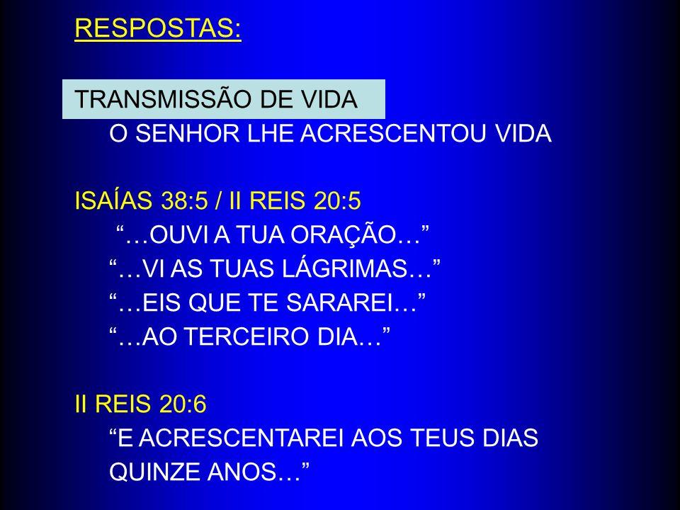 RESPOSTAS: TRANSMISSÃO DE VIDA O SENHOR LHE ACRESCENTOU VIDA ISAÍAS 38:5 / II REIS 20:5 …OUVI A TUA ORAÇÃO… …VI AS TUAS LÁGRIMAS… …EIS QUE TE SARAREI…