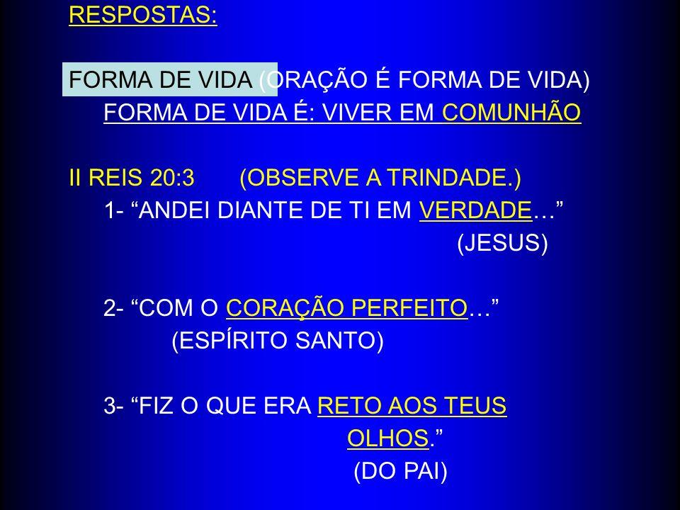 RESPOSTAS: FORMA DE VIDA (ORAÇÃO É FORMA DE VIDA) FORMA DE VIDA É: VIVER EM COMUNHÃO II REIS 20:3(OBSERVE A TRINDADE.) 1- ANDEI DIANTE DE TI EM VERDAD