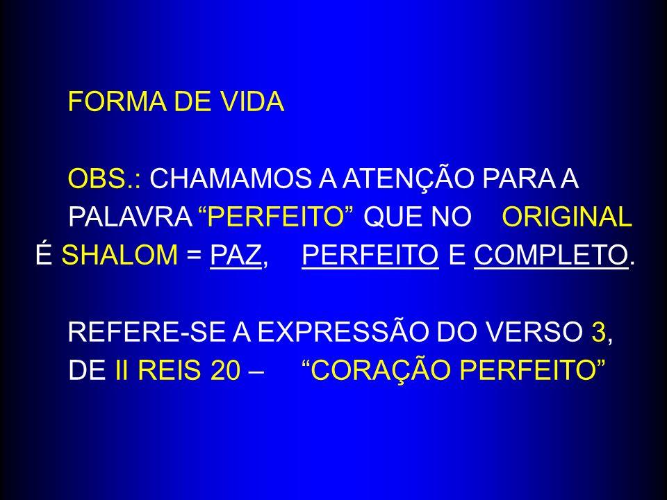 FORMA DE VIDA OBS.: CHAMAMOS A ATENÇÃO PARA A PALAVRA PERFEITO QUE NO ORIGINAL É SHALOM = PAZ, PERFEITO E COMPLETO. REFERE-SE A EXPRESSÃO DO VERSO 3,