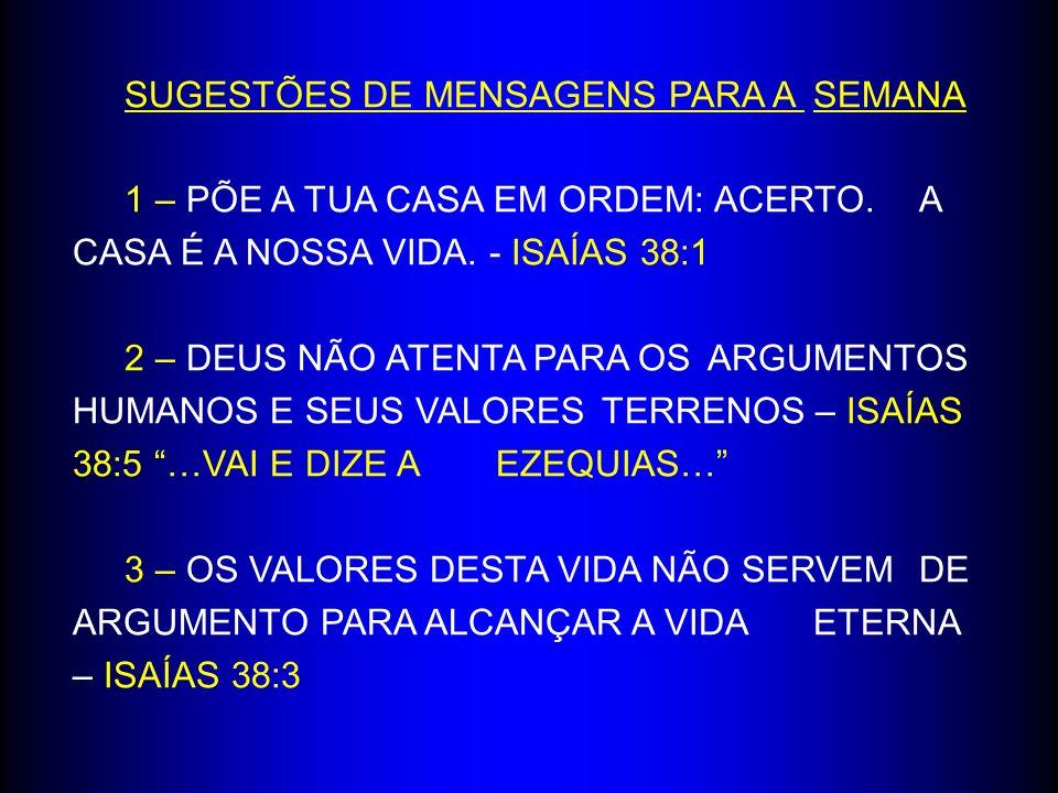 SUGESTÕES DE MENSAGENS PARA A SEMANA 1 – PÕE A TUA CASA EM ORDEM: ACERTO. A CASA É A NOSSA VIDA. - ISAÍAS 38:1 2 – DEUS NÃO ATENTA PARA OS ARGUMENTOS
