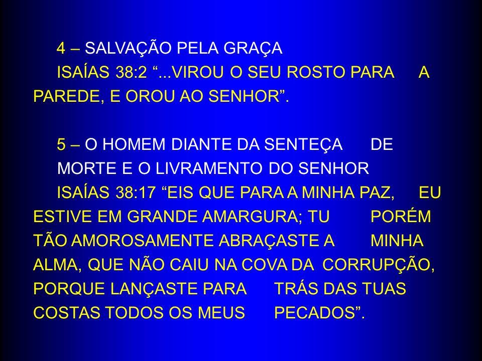 4 – SALVAÇÃO PELA GRAÇA ISAÍAS 38:2...VIROU O SEU ROSTO PARA A PAREDE, E OROU AO SENHOR. 5 – O HOMEM DIANTE DA SENTEÇA DE MORTE E O LIVRAMENTO DO SENH