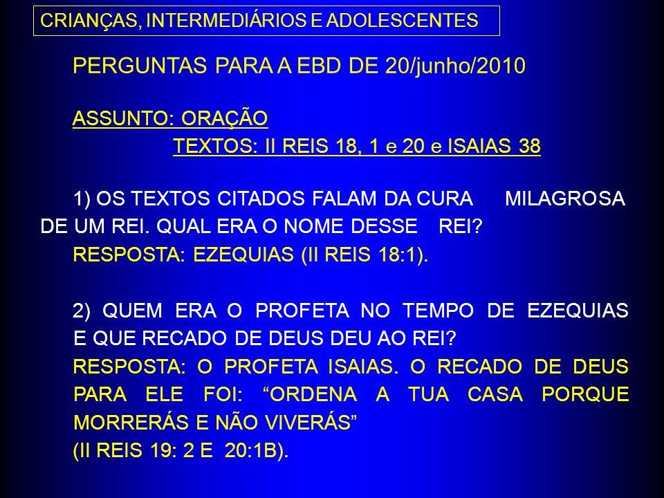 PERGUNTAS PARA A EBD DE 20/junho/2010 ASSUNTO: ORAÇÃO TEXTOS: II REIS 18, 1 e 20 e ISAIAS 38 1) OS TEXTOS CITADOS FALAM DA CURA MILAGROSA DE UM REI. Q