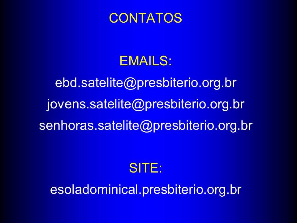 CONTATOS EMAILS: ebd.satelite@presbiterio.org.br jovens.satelite@presbiterio.org.br senhoras.satelite@presbiterio.org.br SITE: esoladominical.presbite