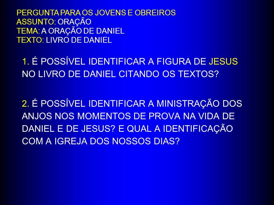1. É POSSÍVEL IDENTIFICAR A FIGURA DE JESUS NO LIVRO DE DANIEL CITANDO OS TEXTOS? 2. É POSSÍVEL IDENTIFICAR A MINISTRAÇÃO DOS ANJOS NOS MOMENTOS DE PR
