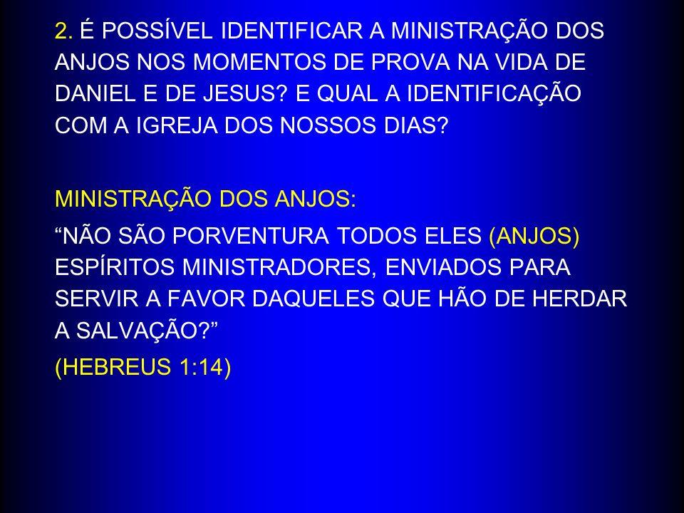 2. É POSSÍVEL IDENTIFICAR A MINISTRAÇÃO DOS ANJOS NOS MOMENTOS DE PROVA NA VIDA DE DANIEL E DE JESUS? E QUAL A IDENTIFICAÇÃO COM A IGREJA DOS NOSSOS D