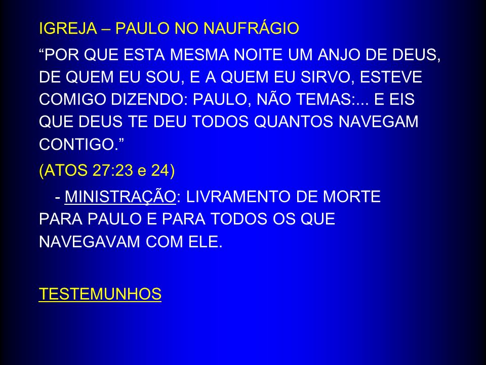 IGREJA – PAULO NO NAUFRÁGIO POR QUE ESTA MESMA NOITE UM ANJO DE DEUS, DE QUEM EU SOU, E A QUEM EU SIRVO, ESTEVE COMIGO DIZENDO: PAULO, NÃO TEMAS:... E