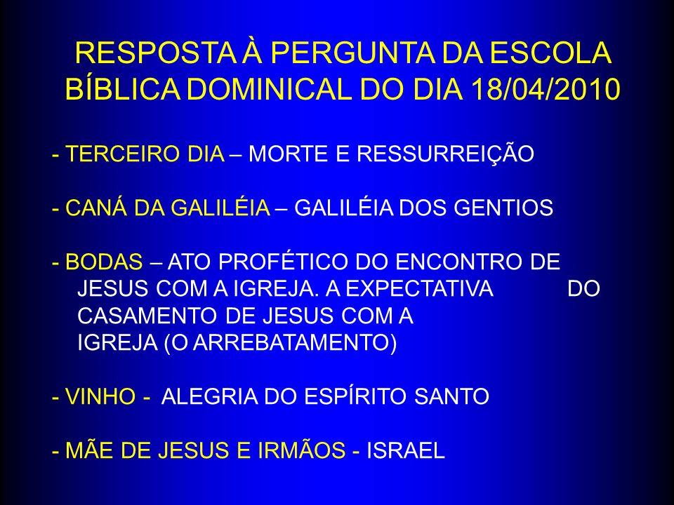 RESPOSTA À PERGUNTA DA ESCOLA BÍBLICA DOMINICAL DO DIA 18/04/2010 - TERCEIRO DIA – MORTE E RESSURREIÇÃO - CANÁ DA GALILÉIA – GALILÉIA DOS GENTIOS - BO