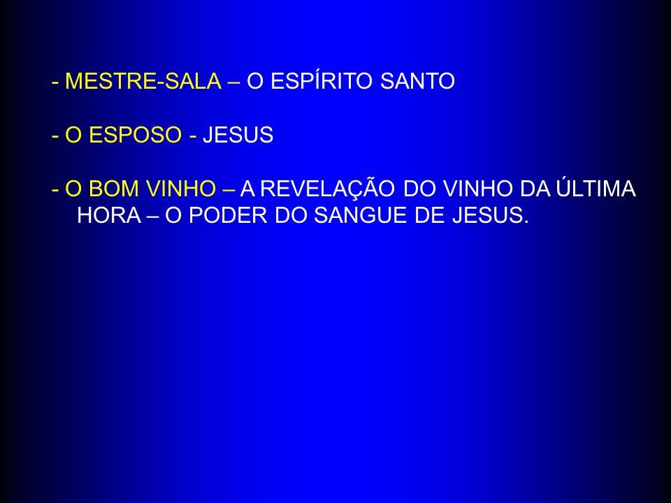 - MESTRE-SALA – O ESPÍRITO SANTO - O ESPOSO - JESUS - O BOM VINHO – A REVELAÇÃO DO VINHO DA ÚLTIMA HORA – O PODER DO SANGUE DE JESUS.