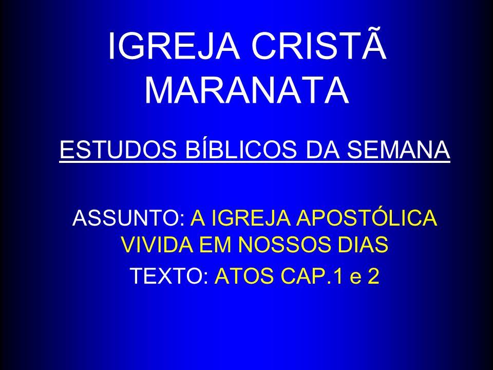 IGREJA CRISTÃ MARANATA ESTUDOS BÍBLICOS DA SEMANA ASSUNTO: A IGREJA APOSTÓLICA VIVIDA EM NOSSOS DIAS TEXTO: ATOS CAP.1 e 2