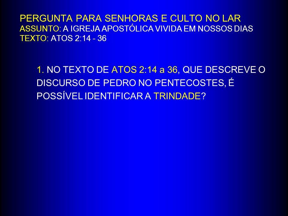 PERGUNTA PARA SENHORAS E CULTO NO LAR ASSUNTO: A IGREJA APOSTÓLICA VIVIDA EM NOSSOS DIAS TEXTO: ATOS 2:14 - 36 1.