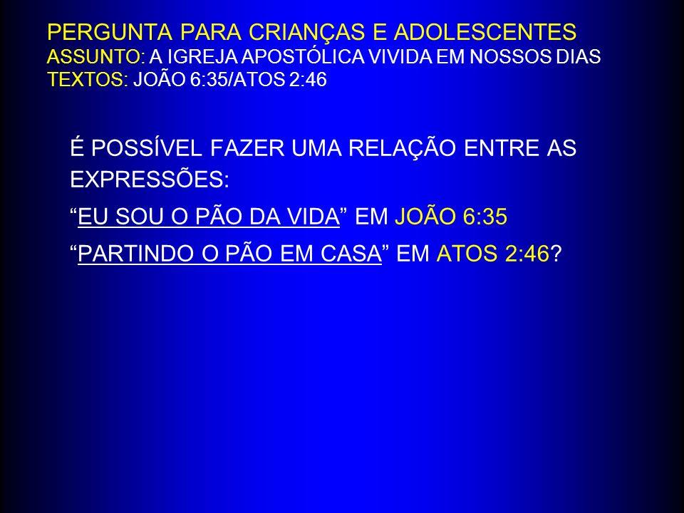 PERGUNTA PARA CRIANÇAS E ADOLESCENTES ASSUNTO: A IGREJA APOSTÓLICA VIVIDA EM NOSSOS DIAS TEXTOS: JOÃO 6:35/ATOS 2:46 É POSSÍVEL FAZER UMA RELAÇÃO ENTRE AS EXPRESSÕES: EU SOU O PÃO DA VIDA EM JOÃO 6:35 PARTINDO O PÃO EM CASA EM ATOS 2:46?