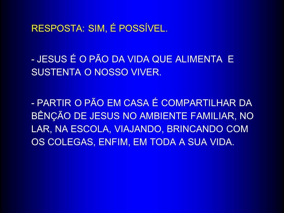 RESPOSTA: SIM, É POSSÍVEL.- JESUS É O PÃO DA VIDA QUE ALIMENTA E SUSTENTA O NOSSO VIVER.