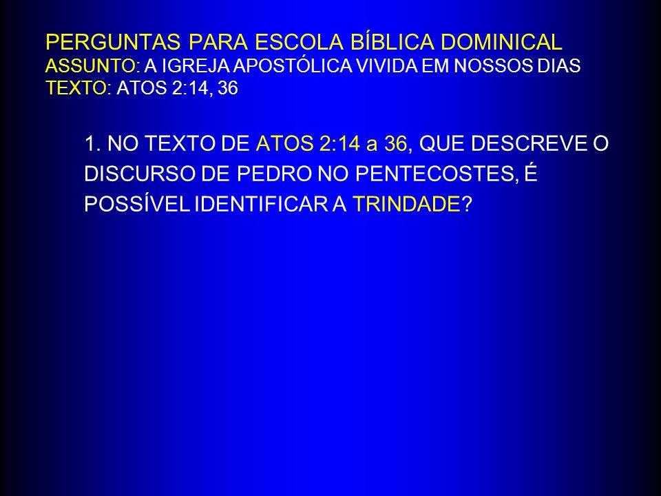 PERGUNTAS PARA ESCOLA BÍBLICA DOMINICAL ASSUNTO: A IGREJA APOSTÓLICA VIVIDA EM NOSSOS DIAS TEXTO: ATOS 2:14, 36 1.