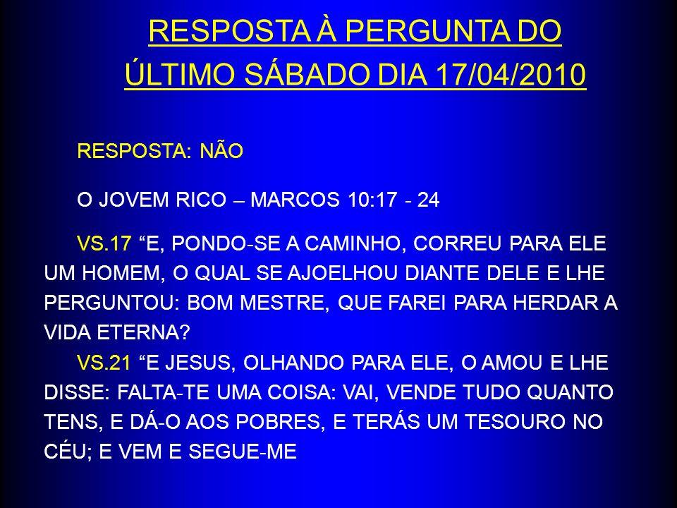 RESPOSTA À PERGUNTA DO ÚLTIMO SÁBADO DIA 17/04/2010 RESPOSTA: NÃO O JOVEM RICO – MARCOS 10:17 - 24 VS.17 E, PONDO-SE A CAMINHO, CORREU PARA ELE UM HOM