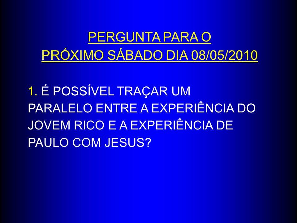 PERGUNTA PARA O PRÓXIMO SÁBADO DIA 08/05/2010 1. É POSSÍVEL TRAÇAR UM PARALELO ENTRE A EXPERIÊNCIA DO JOVEM RICO E A EXPERIÊNCIA DE PAULO COM JESUS?