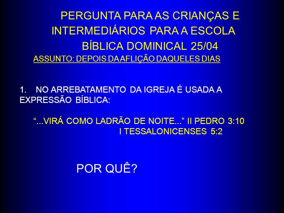 PERGUNTA PARA AS CRIANÇAS E INTERMEDIÁRIOS PARA A ESCOLA BÍBLICA DOMINICAL 25/04 ASSUNTO: DEPOIS DA AFLIÇÃO DAQUELES DIAS 1. NO ARREBATAMENTO DA IGREJ