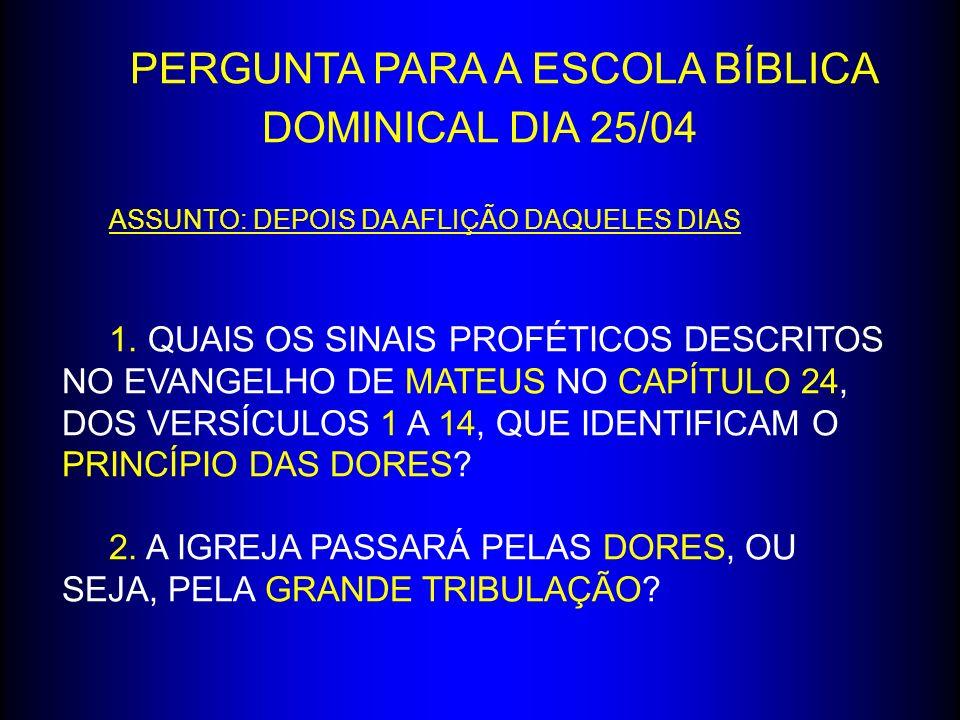 PERGUNTA PARA A ESCOLA BÍBLICA DOMINICAL DIA 25/04 ASSUNTO: DEPOIS DA AFLIÇÃO DAQUELES DIAS 1. QUAIS OS SINAIS PROFÉTICOS DESCRITOS NO EVANGELHO DE MA