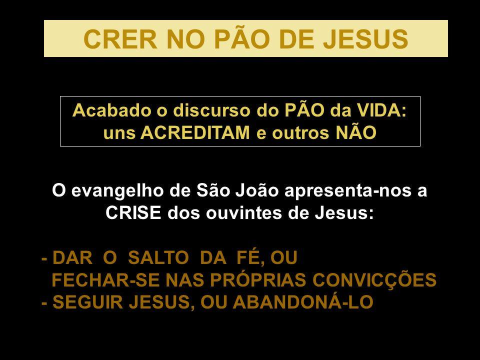 O evangelho de São João apresenta-nos a CRISE dos ouvintes de Jesus: - DAR O SALTO DA FÉ, OU FECHAR-SE NAS PRÓPRIAS CONVICÇÕES - SEGUIR JESUS, OU ABANDONÁ-LO CRER NO PÃO DE JESUS Acabado o discurso do PÃO da VIDA: uns ACREDITAM e outros NÃO