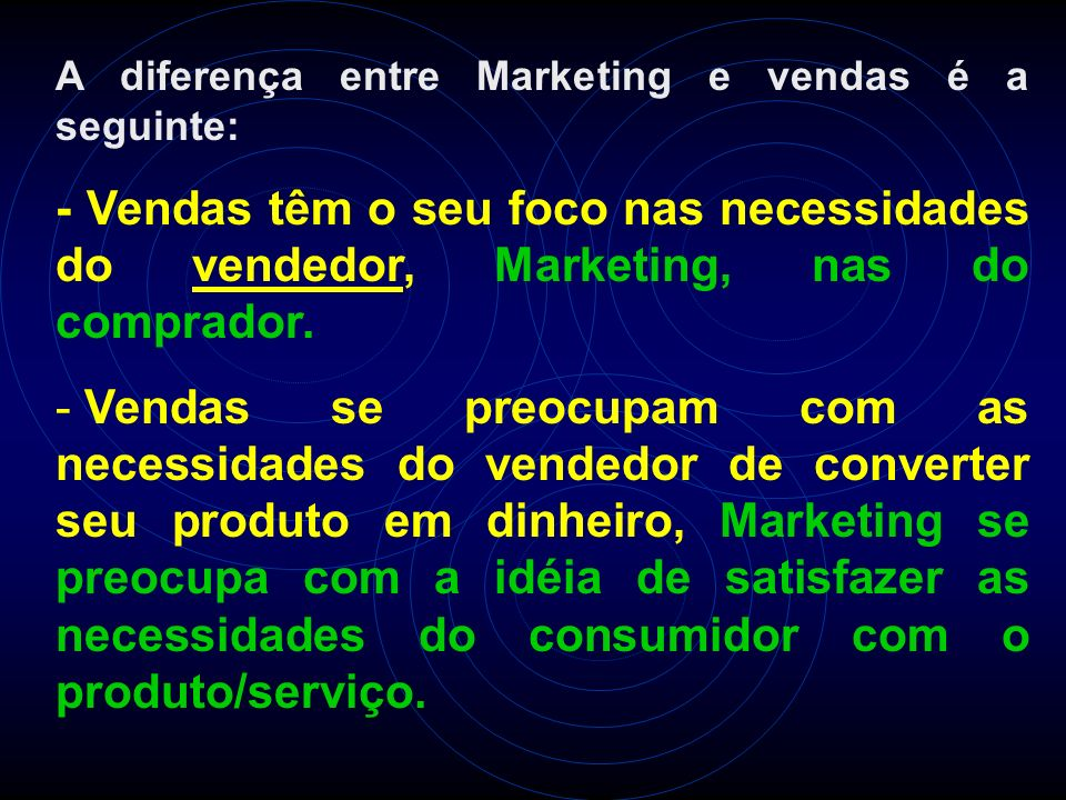 A diferença entre Marketing e vendas é a seguinte: - Vendas têm o seu foco nas necessidades do vendedor, Marketing, nas do comprador. - Vendas se preo