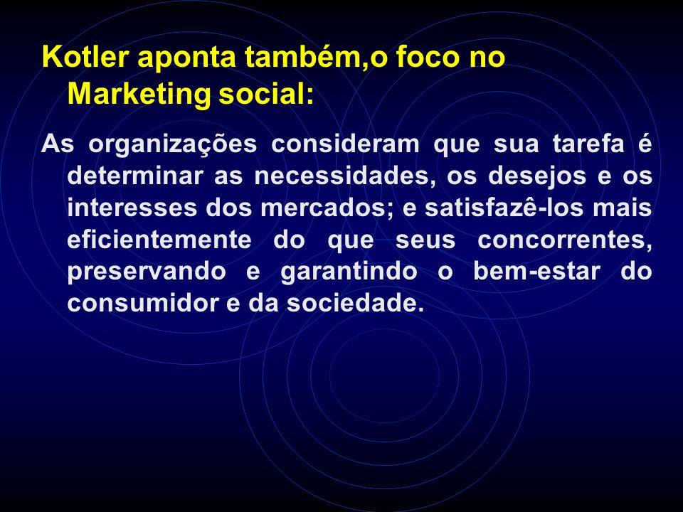 Kotler aponta também,o foco no Marketing social: As organizações consideram que sua tarefa é determinar as necessidades, os desejos e os interesses do